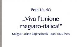"Pete László: ""Viva l'Unione magiaro–italica!"" Magyar-olasz kapcsolatok 1848–1849-ben"